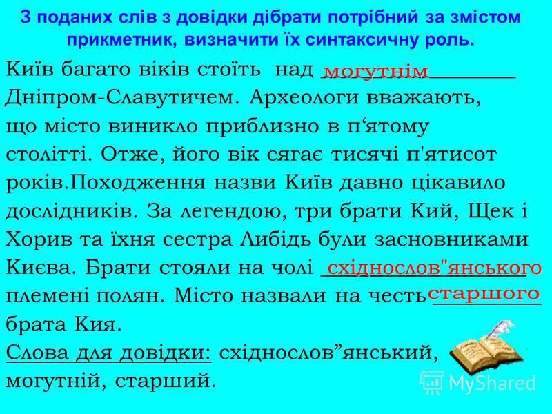 З поданих слів з довідки дібрати потрібний за змістом прикметник, визначити їх синтаксичну роль. Київ багато віків стоїть над __________________ Дніпром-Славутичем. Археологи вважають, що місто виникло приблизно в пятому столітті. Отже, його вік сяга