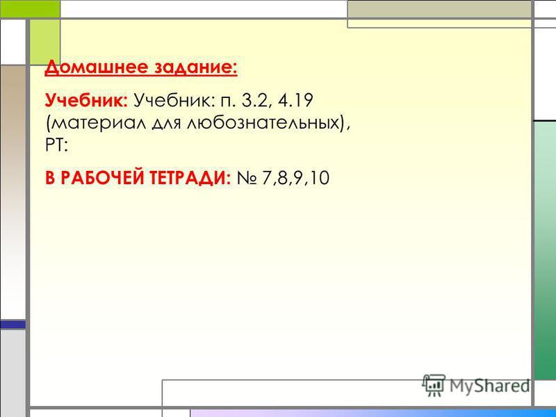 Домашнее задание: Учебник: Учебник: п. 3.2, 4.19 (материал для любознательных), РТ: В РАБОЧЕЙ ТЕТРАДИ: 7,8,9,10