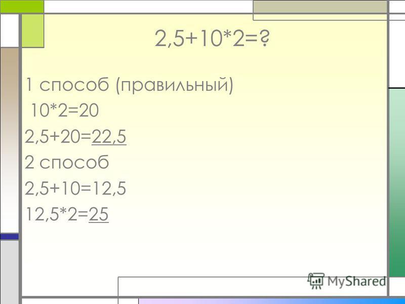 2,5+10*2=? 1 способ (правильный) 10*2=20 2,5+20=22,5 2 способ 2,5+10=12,5 12,5*2=25