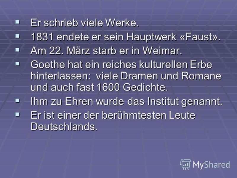 Er schrieb viele Werke. Er schrieb viele Werke. 1831 endete er sein Hauptwerk «Faust». 1831 endete er sein Hauptwerk «Faust». Am 22. März starb er in Weimar. Am 22. März starb er in Weimar. Goethe hat ein reiches kulturellen Erbe hinterlassen: viele