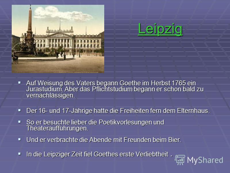 Leipzig Auf Weisung des Vaters begann Goethe im Herbst 1765 ein Jurastudium. Aber das Pflichtstudium begann er schon bald zu vernachlässigen. Auf Weisung des Vaters begann Goethe im Herbst 1765 ein Jurastudium. Aber das Pflichtstudium begann er schon