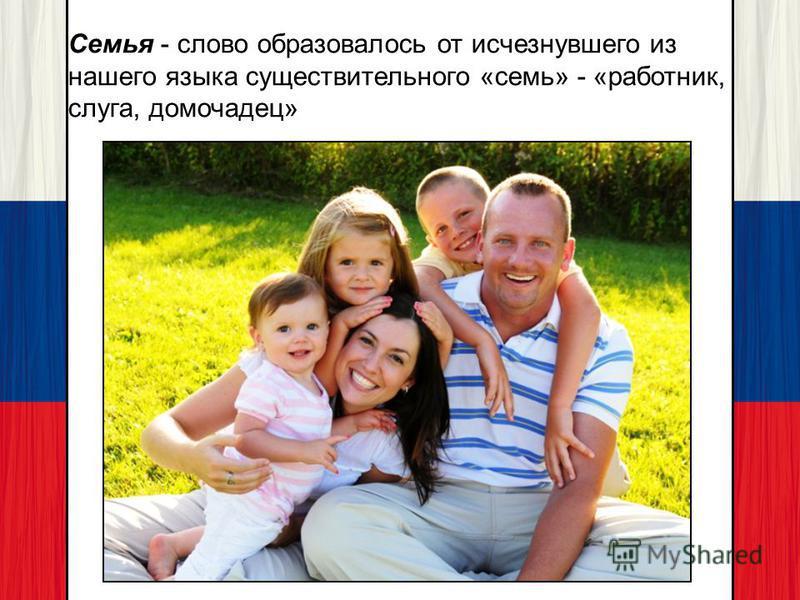 Семья - слово образовалось от исчезнувшего из нашего языка существительного «семь» - «работник, слуга, домочадец»