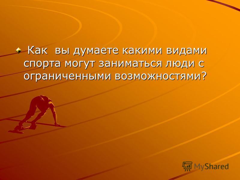 Как вы думаете какими видами спорта могут заниматься люди с ограниченными возможностями? Как вы думаете какими видами спорта могут заниматься люди с ограниченными возможностями?