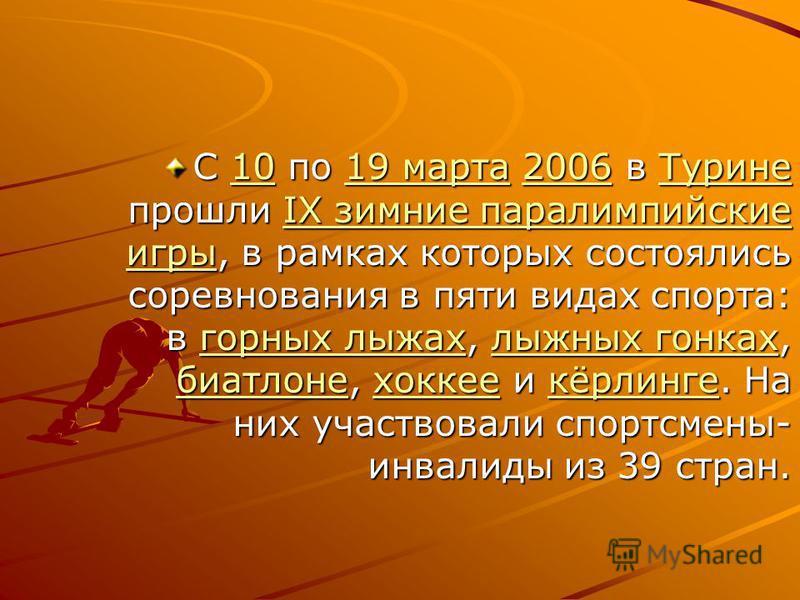 C 10 по 19 марта 2006 в Турине прошли IX зимние параолимпийские игры, в рамках которых состоялись соревнования в пяти видах спорта: в горных лыжах, лыжных гонках, биатлоне, хоккее и кёрлинге. На них участвовали спортсмены- инвалиды из 39 стран. 1019