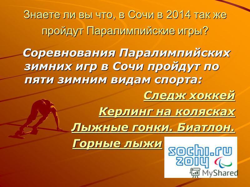 Знаете ли вы что, в Cочи в 2014 так же пройдут Паралимпийские игры? Соревнования Паралимпийских зимних игр в Сочи пройдут по пяти зимним видам спорта: Соревнования Паралимпийских зимних игр в Сочи пройдут по пяти зимним видам спорта: Следж хоккей Сле