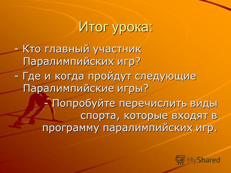 Итог урока: - Кто главный участник Паралимпийских игр? - Где и когда пройдут следующие Паралимпийские игры? - Попробуйте перечислить виды спорта, которые входят в программу параолимпийских игр.