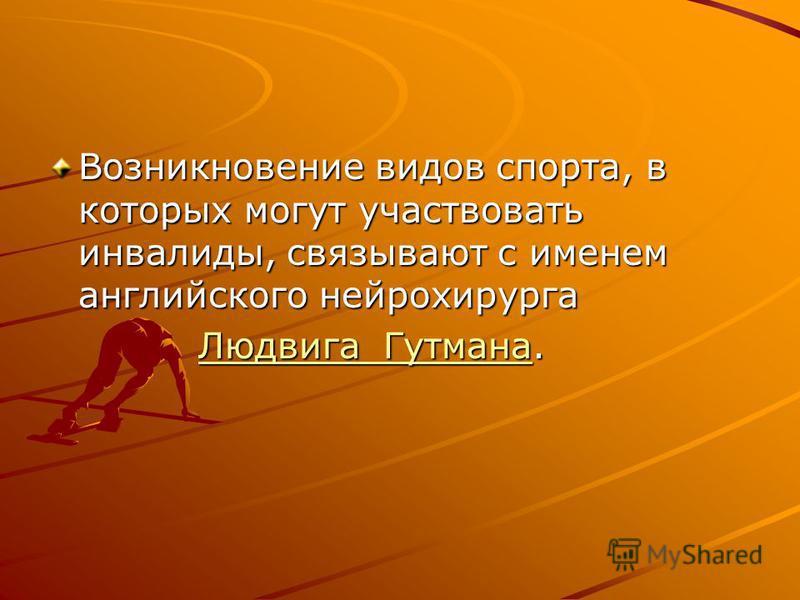 Возникновение видов спорта, в которых могут участвовать инвалиды, связывают с именем английского нейрохирурга Людвига Гутмана. Людвига Гутмана.Людвига Гутмана Людвига Гутмана