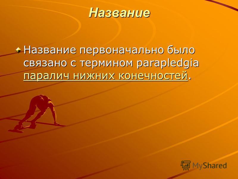 Название Название первоначально было связано с термином parapledgia паралич нижних конечностей. паралич нижних конечностей паралич нижних конечностей