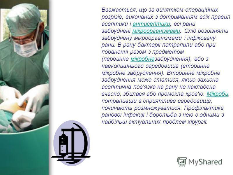 Вважається, що за винятком операційних розрізів, виконаних з дотриманням всіх правил асептики і антисептики, всі рани забруднені мікроорганізмами. Слід розрізняти забруднену мікроорганізмами і інфіковану рани. В рану бактерії потрапили або при поране