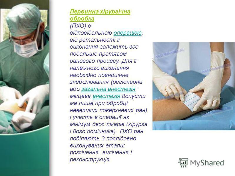 Первинна хірургічна обробка (ПХО) є відповідальною операцією, від ретельності її виконання залежить все подальше протягом ранового процесу. Для її належного виконання необхідно повноцінне знеболювання (регіонарна або загальна анестезія; місцева анест