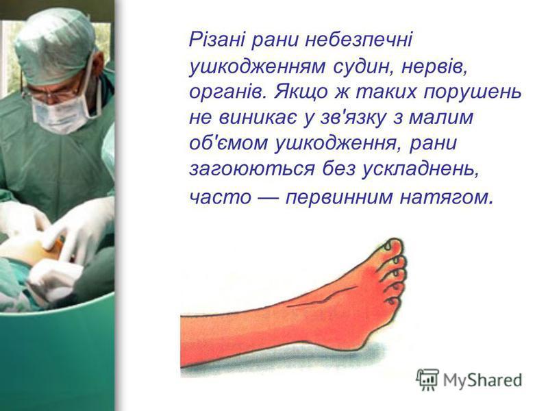 Різані рани небезпечні ушкодженням судин, нервів, органів. Якщо ж таких порушень не виникає у зв'язку з малим об'ємом ушкодження, рани загоюються без ускладнень, часто первинним натягом.