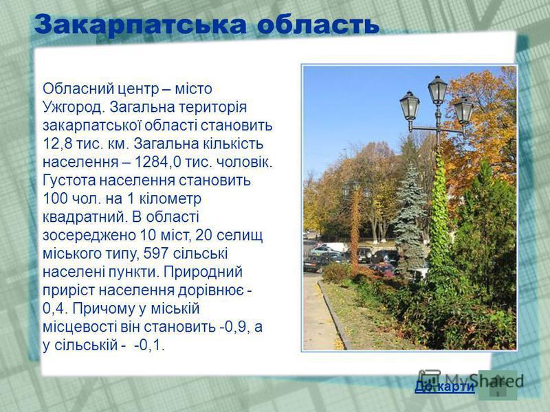 Закарпатська область Обласний центр – місто Ужгород. Загальна територія закарпатської області становить 12,8 тис. км. Загальна кількість населення – 1284,0 тис. чоловік. Густота населення становить 100 чол. на 1 кілометр квадратний. В області зосеред