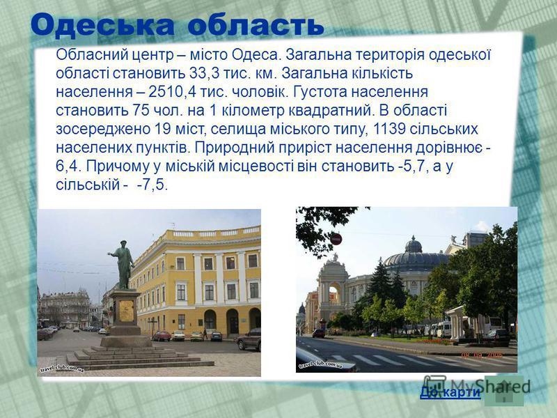 Одеська область Обласний центр – місто Одеса. Загальна територія одеської області становить 33,3 тис. км. Загальна кількість населення – 2510,4 тис. чоловік. Густота населення становить 75 чол. на 1 кілометр квадратний. В області зосереджено 19 міст,