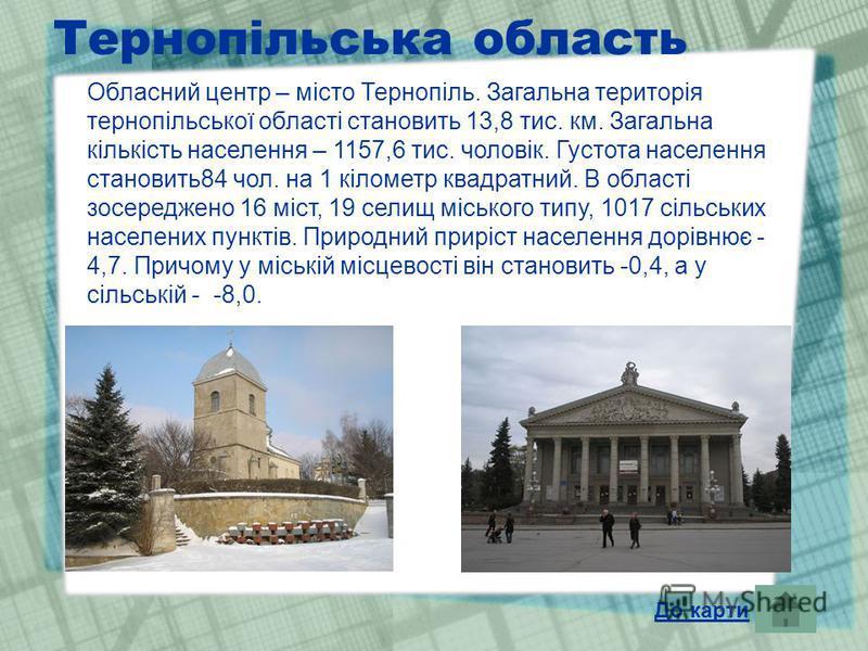 Тернопільська область Обласний центр – місто Тернопіль. Загальна територія тернопільської області становить 13,8 тис. км. Загальна кількість населення – 1157,6 тис. чоловік. Густота населення становить84 чол. на 1 кілометр квадратний. В області зосер