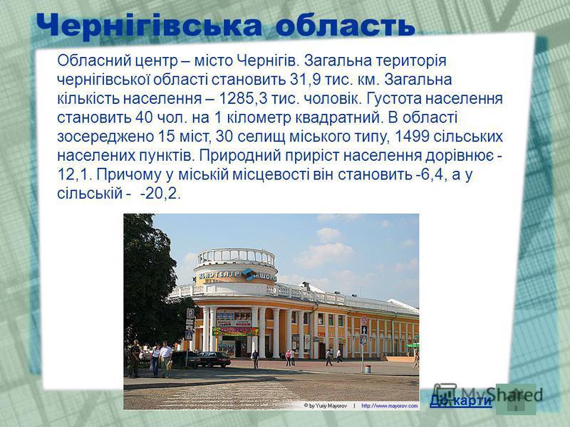 Чернігівська область Обласний центр – місто Чернігів. Загальна територія чернігівської області становить 31,9 тис. км. Загальна кількість населення – 1285,3 тис. чоловік. Густота населення становить 40 чол. на 1 кілометр квадратний. В області зосеред