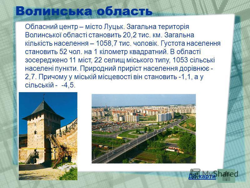 Волинська область Обласний центр – місто Луцьк. Загальна територія Волинської області становить 20,2 тис. км. Загальна кількість населення – 1058,7 тис. чоловік. Густота населення становить 52 чол. на 1 кілометр квадратний. В області зосереджено 11 м