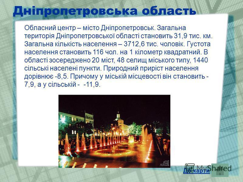 Дніпропетровська область Обласний центр – місто Дніпропетровськ. Загальна територія Дніпропетровської області становить 31,9 тис. км. Загальна кількість населення – 3712,6 тис. чоловік. Густота населення становить 116 чол. на 1 кілометр квадратний. В