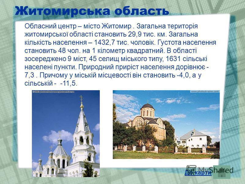 Житомирська область Обласний центр – місто Житомир. Загальна територія житомирської області становить 29,9 тис. км. Загальна кількість населення – 1432,7 тис. чоловік. Густота населення становить 48 чол. на 1 кілометр квадратний. В області зосереджен