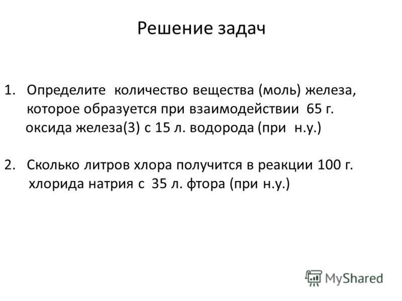 1. Определите количество вещества (моль) железа, которое образуется при взаимодействии 65 г. оксида железа(3) с 15 л. водорода (при н.у.) 2. Сколько литров хлора получится в реакции 100 г. хлорида натрия с 35 л. фтора (при н.у.)