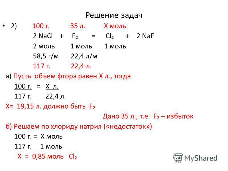 Решение задач 2) 100 г. 35 л. Х моль 2 NaCl + F = Cl + 2 NaF 2 моль 1 моль 1 моль 58,5 г/м 22,4 л/м 117 г. 22,4 л. а) Пусть объем фтора равен Х л., тогда 100 г. = Х л. 117 г. 22,4 л. Х= 19,15 л. должно быть F Дано 35 л., т.е. F – избыток б) Решаем по