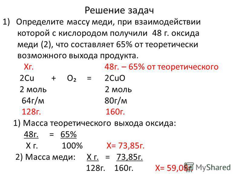 Решение задач 1)Определите массу меди, при взаимодействии которой с кислородом получили 48 г. оксида меди (2), что составляет 65% от теоретически возможного выхода продукта. Хг. 48 г. – 65% от теоретического 2Cu + O = 2CuO 2 моль 2 моль 64 г/м 80 г/м