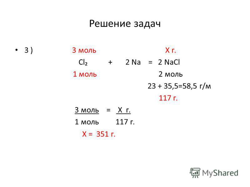 Решение задач 3 ) 3 моль Х г. Cl + 2 Na = 2 NaCl 1 моль 2 моль 23 + 35,5=58,5 г/м 117 г. 3 моль = Х г. 1 моль 117 г. Х = 351 г.