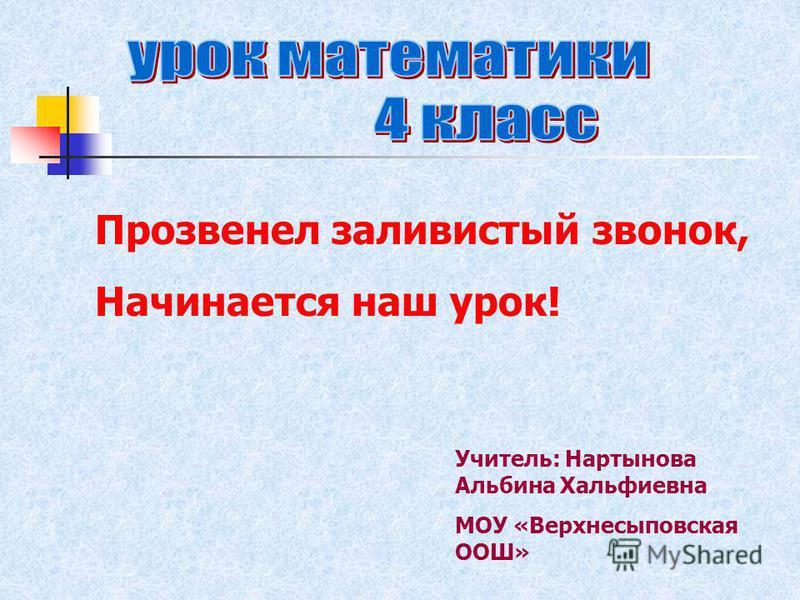 Учитель: Нартынова Альбина Хальфиевна МОУ «Верхнесыповская ООШ» Прозвенел заливистый звонок, Начинается наш урок!