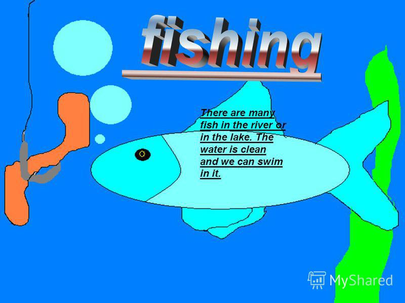 We can go fishing and to swim in the river or in the lake near the country.
