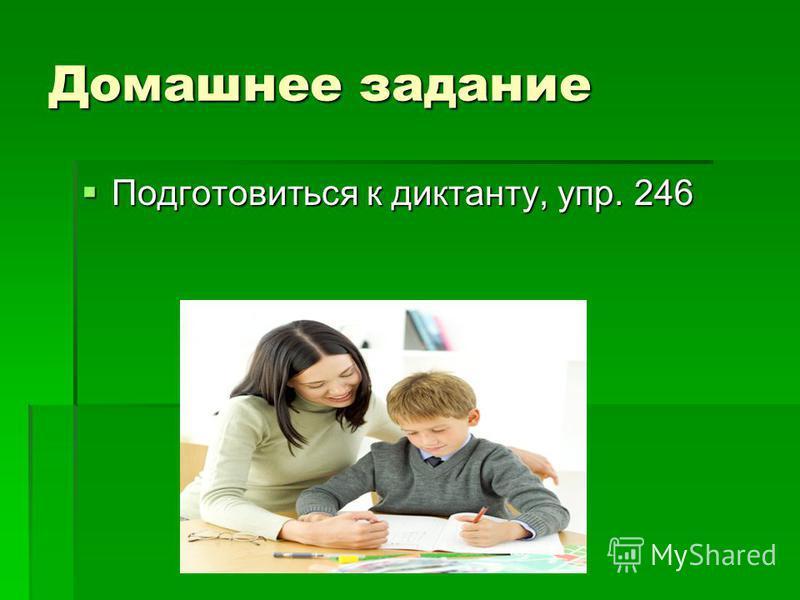 Домашнее задание Подготовиться к диктанту, упр. 246 Подготовиться к диктанту, упр. 246