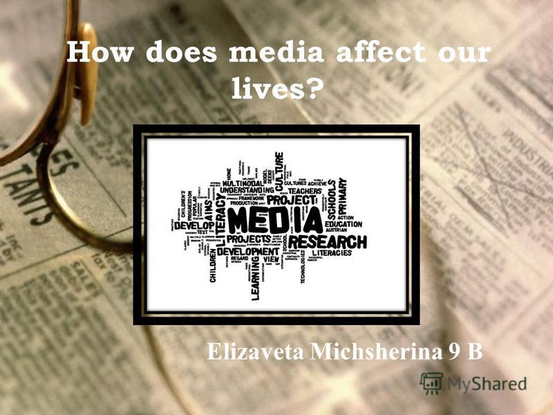 How does media affect our lives? Elizaveta Michsherina 9 B