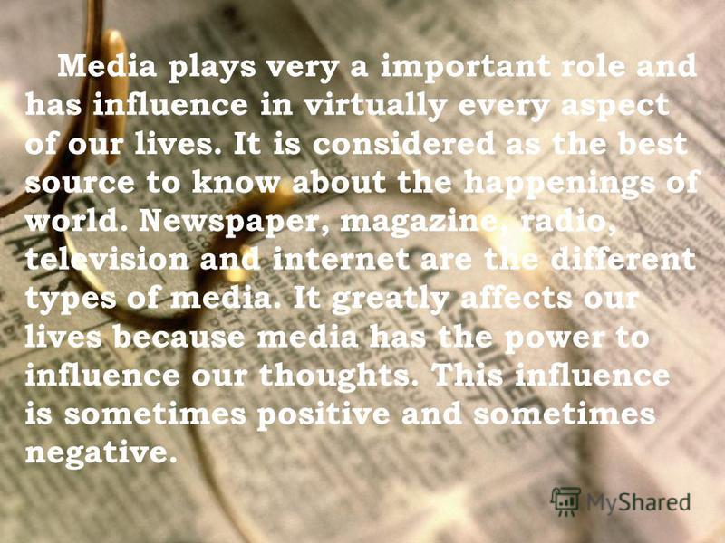 Media plays very a important role and has influence in virtually every aspect of our lives. It is considered as the best source to know about the happenings of world. Newspaper, magazine, radio, television and internet are the different types of medi