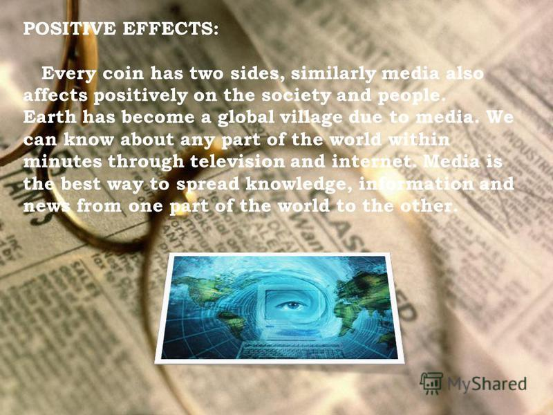 POSITIVE EFFECTS: Every coin has two sides, similarly media also affects positively on the society and people. Earth has become a global village due to media. We can know about any part of the world within minutes through television and internet. Med