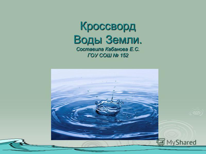 Кроссворд Воды Земли. Составила Кабанова Е.С. ГОУ СОШ 152