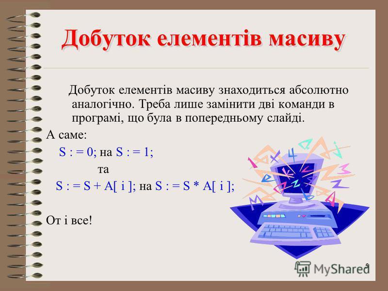 4 Частина програми Сума Частина програми Сума Початок програми та оголошення масиву; Наповнення масиву числами одним із способів; S : = 0; For i : =1 to 5 do Begin S : = S + A[ i ]; End; Writeln(S); End. S – величина-суматор