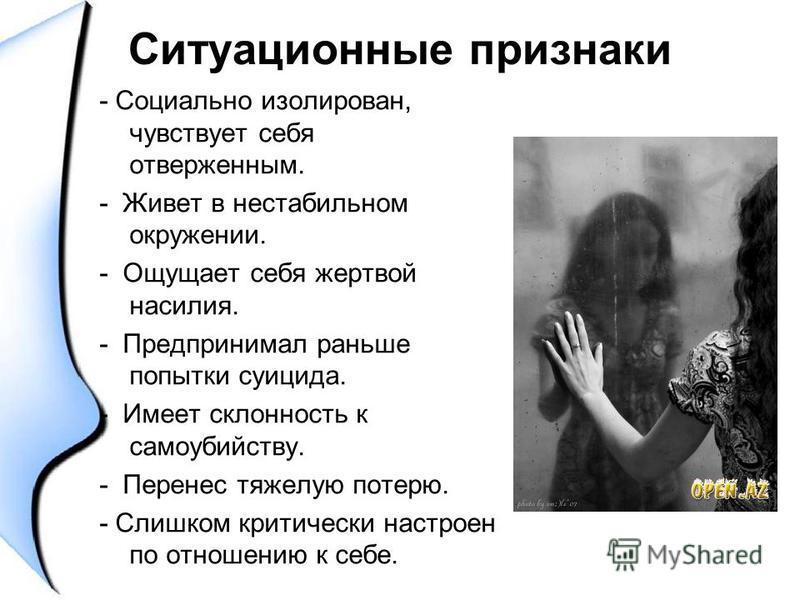 Ситуационные признаки - Социально изолирован, чувствует себя отверженным. - Живет в нестабильном окружении. - Ощущает себя жертвой насилия. - Предпринимал раньше попытки суицида. - Имеет склонность к самоубийству. - Перенес тяжелую потерю. - Слишком