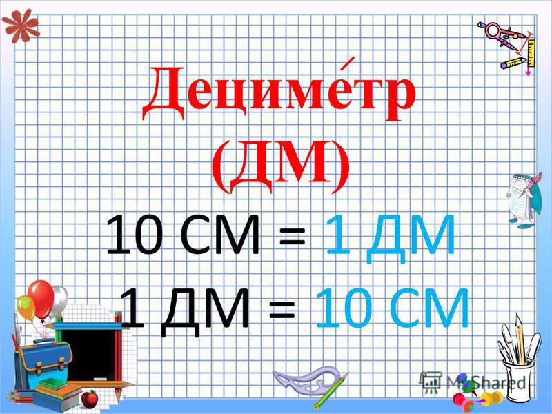Дециметр (ДМ) 10 СМ = 1 ДМ 1 ДМ = 10 СМ