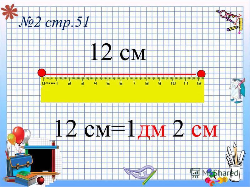 2 стр.51 12 см 12 см=1 дм 2 см