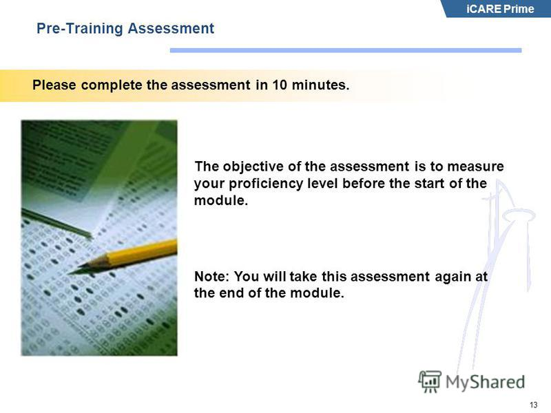 iCARE Prime 13 Pre-Training Assessment Please complete the assessment in 10 minutes. The objective of the assessment is to measure your proficiency level before the start of the module. Note: You will take this assessment again at the end of the modu