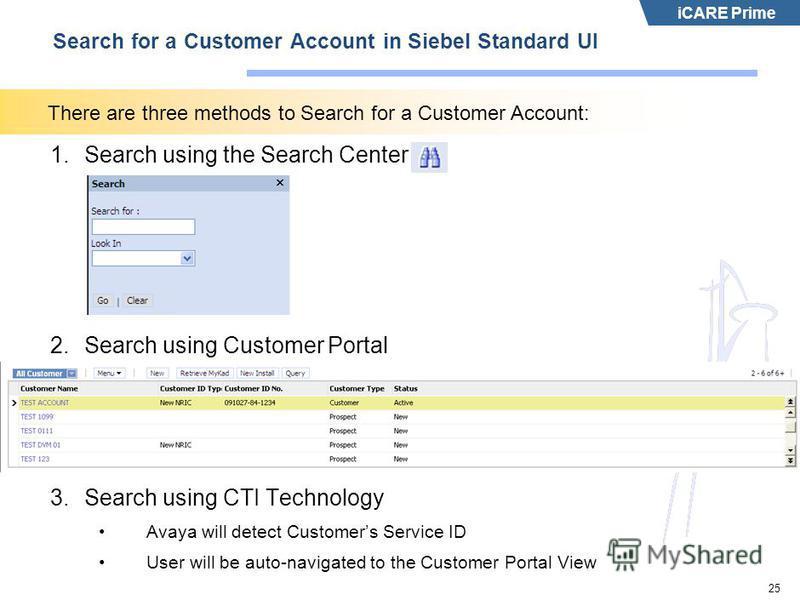 iCARE Prime 25 Search for a Customer Account in Siebel Standard UI 1.Search using the Search Center 2.Search using Customer Portal 3.Search using CTI Technology Avaya will detect Customers Service ID User will be auto-navigated to the Customer Portal