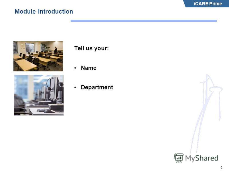 iCARE Prime 2 Module Introduction Tell us your: Name Department
