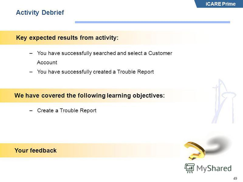 iCARE Prime 49 Activity Debrief –You have successfully searched and select a Customer Account –You have successfully created a Trouble Report Key expected results from activity: –Create a Trouble Report We have covered the following learning objectiv