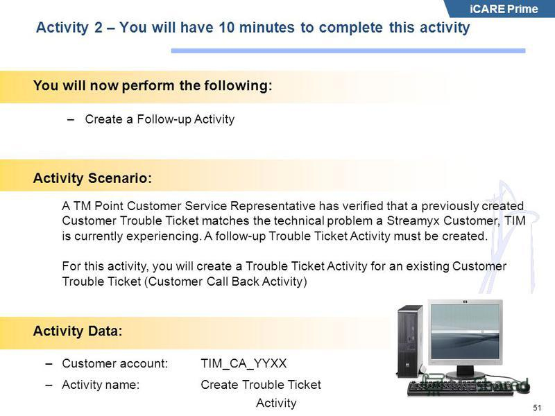 iCARE Prime 51 Activity 2 – You will have 10 minutes to complete this activity –Create a Follow-up Activity Activity Scenario: A TM Point Customer Service Representative has verified that a previously created Customer Trouble Ticket matches the techn