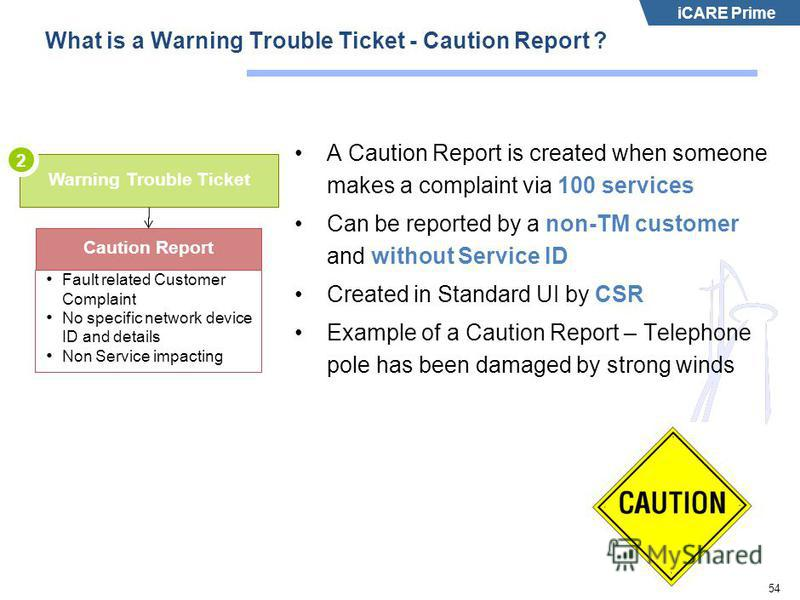 iCARE Prime 54 What is a Warning Trouble Ticket - Caution Report ? A Caution Report is created when someone makes a complaint via 100 services Can be reported by a non-TM customer and without Service ID Created in Standard UI by CSR Example of a Caut
