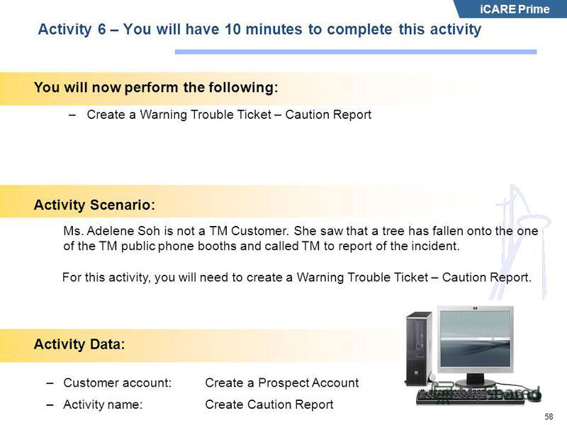 iCARE Prime 58 Activity 6 – You will have 10 minutes to complete this activity –Create a Warning Trouble Ticket – Caution Report Activity Scenario: Ms. Adelene Soh is not a TM Customer. She saw that a tree has fallen onto the one of the TM public pho