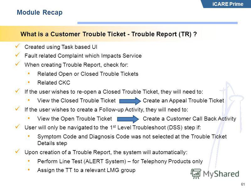iCARE Prime 61 Module Recap What is a Customer Trouble Ticket - Trouble Report (TR) ? Created using Task based UI Fault related Complaint which Impacts Service When creating Trouble Report, check for: Related Open or Closed Trouble Tickets Related CK