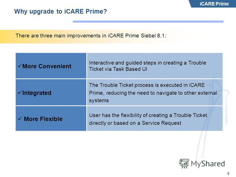 iCARE Prime 8 Why upgrade to iCARE Prime? There are three main improvements in iCARE Prime Siebel 8.1: More Convenient Interactive and guided steps in creating a Trouble Ticket via Task Based UI Integrated The Trouble Ticket process is executed in iC
