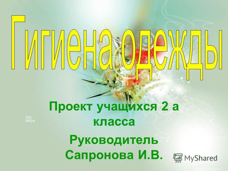 Проект учащихся 2 а класса Руководитель Сапронова И.В.