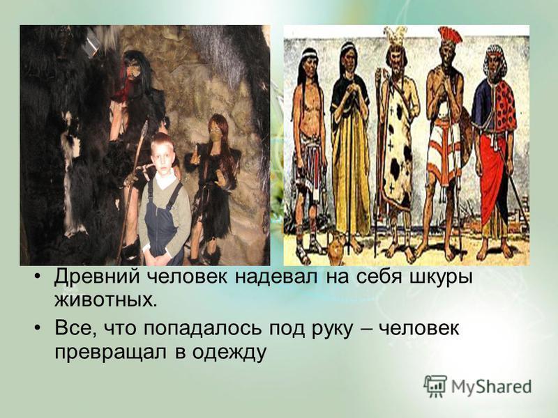 Древний человек надевал на себя шкуры животных. Все, что попадалось под руку – человек превращал в одежду