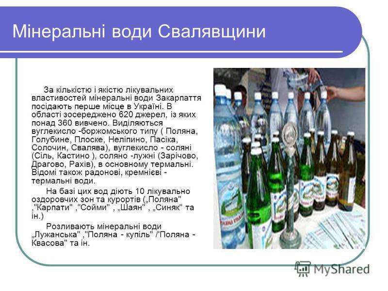 Мінеральні води Свалявщини За кількістю і якістю лікувальних властивостей мінеральні води Закарпаття посідають перше місце в Україні. В області зосереджено 620 джерел, із яких понад 360 вивчено. Виділяються вуглекисло -боржомського типу ( Поляна, Гол