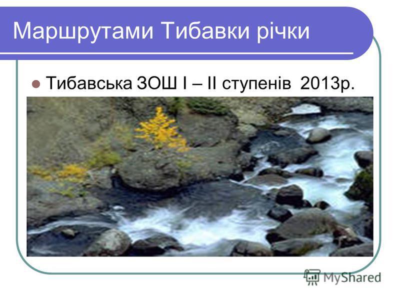 Маршрутами Тибавки річки Тибавська ЗОШ І – ІІ ступенів 2013р.
